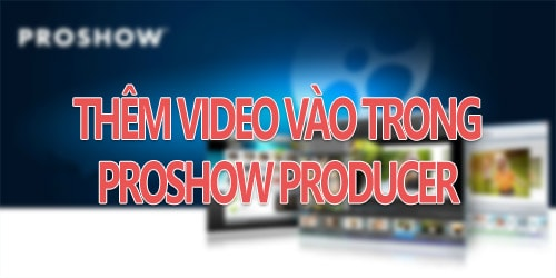 chen va them video vao proshow producer