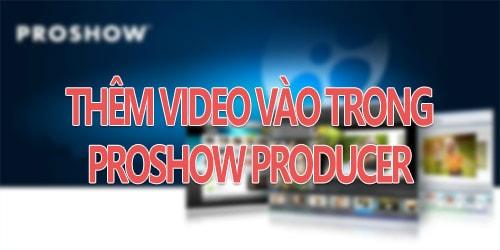 Chèn video vào Proshow producer, thêm video trong Proshow Producer