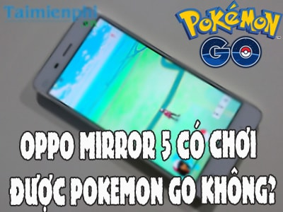 oppo mirror 5 co choi duoc pokemon go khong