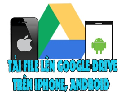 cach tai file len google drive tren iphone android