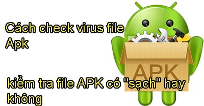 cach check virus file apk kiem tra file apk co sach hay khong
