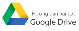 Hướng dẫn cài đặt Google Drive