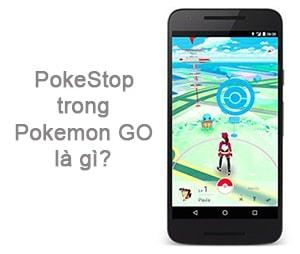 PokeStops trong Pokemon Go là gì?