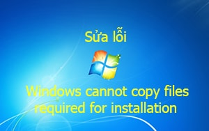 Sửa lỗi Windows cannot copy files required for installation