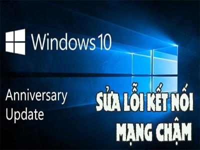 cach khac phuc loi ket noi mang cham sau khi cap nhat windows 10 anniversary