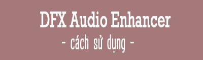 cach su dung dfx audio enhancer