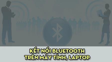 khac phuc loi khong tim thay ket noi bluetooth tren may tinh laptop