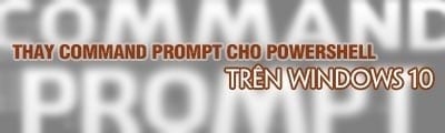 cach thay the command prompt cho powershell trong thanh power menu tren windows 10