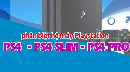 phan biet ps4 ps4 slim va ps4 pro phan biet cac may playstation