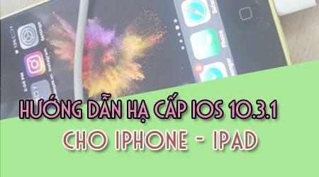 cach ha cap downgrade ios 10 3 1 xuong 10 2 1 cho iphone ipad nhu the nao