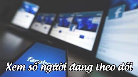 cach xem so nguoi dang theo doi facebook cua minh nhu the nao