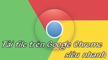 cach tai file tren google chrome sieu nhanh khong can cai them idm