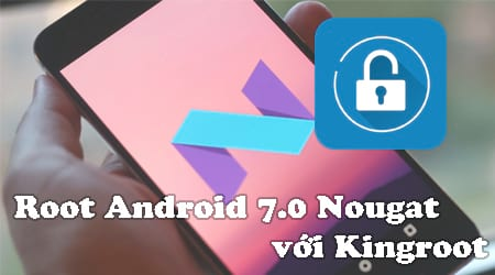 cach root android 7 0 nougat voi kingroot