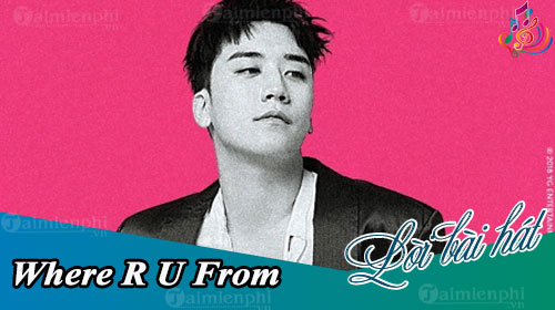 loi bai hat where r u from seungri