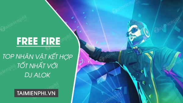 nhan vat ket hop voi dj alok tot nhat trong free fire