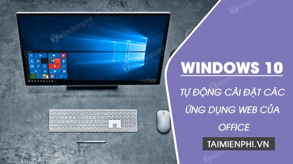 windows 10 tu dong cai dat cac ung dung web cua office