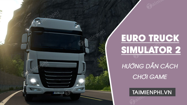 huong dan cach choi game euro truck simulator 2