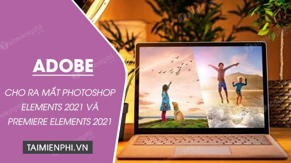 adobe cho ra mat photoshop elements 2021 va premiere element 2021