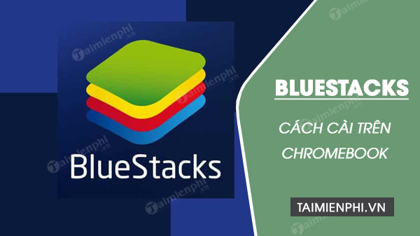 cai dat bluestacks tren chromebook