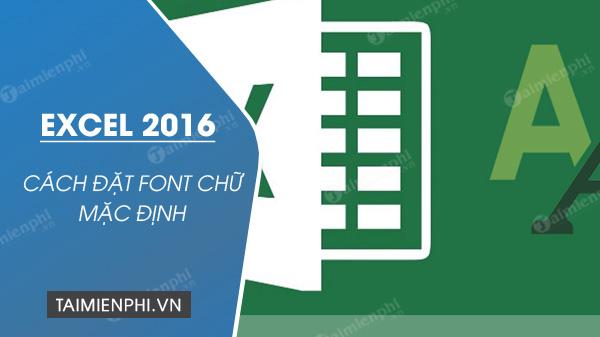 Cách mặc định font chữ trong Excel 2016
