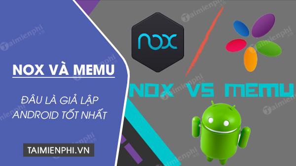 noxplayer vs memu gia lap android nao tot hon