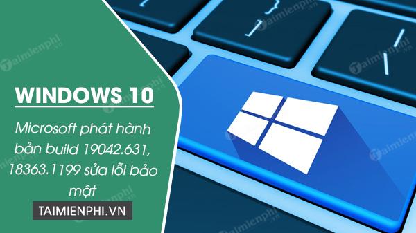 ban cap nhat windows 10 build 19042 631 va 18363 1199 de sua loi bao mat