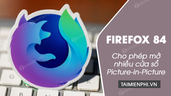 firefox 84 cho phep nguoi dung mo nhieu cua so picture in picture