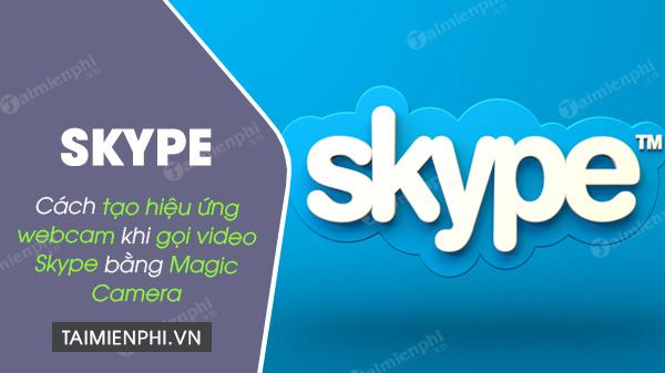 cach tao hieu ung webcam khi goi video skype bang magic camera