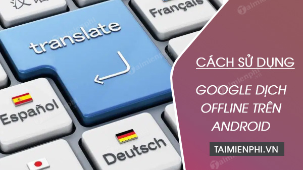 cach su dung google dich ofline tren android