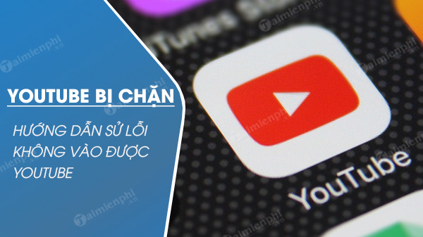 youtube bi chan cach su loi khong truy cap duoc youtube