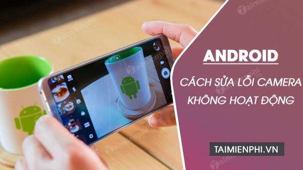 cach sua loi camera khong hoat dong tren dien thoai android