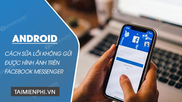 cach sua loi khong gui duoc hinh anh qua facebook messenger tren android