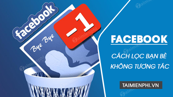 huong dan cach loc ban be khong tuong tac tren facebook nhanh chong