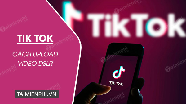 cach upload video dslr len tiktok