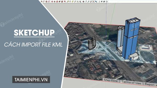 Cách Import file KML vào SketchUp