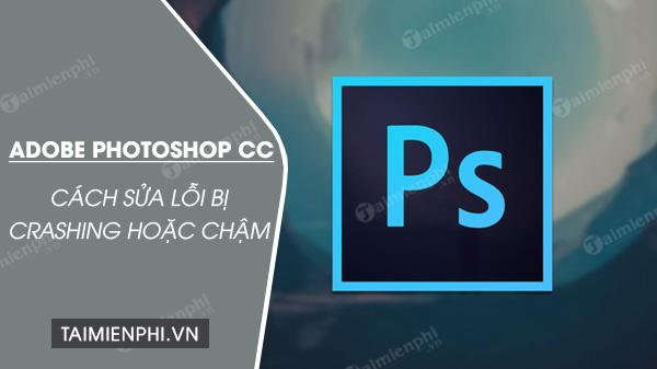 Cách sửa lỗi Adobe Photoshop CC bị Crashing hoặc chậm
