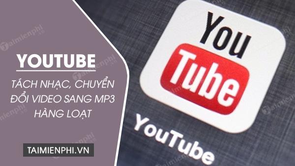 Tách nhạc, chuyển đổi video YouTube sang MP3 hàng loạt