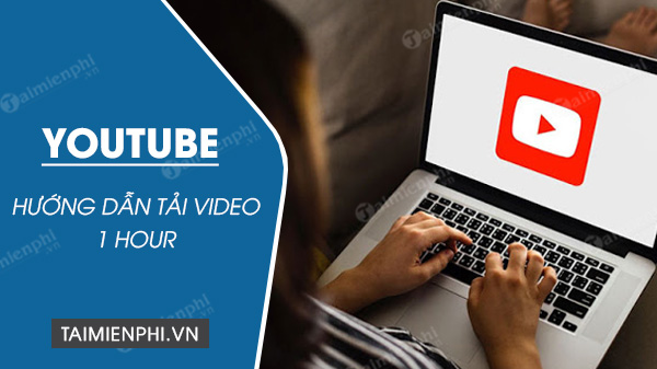cach download video youtube 1 hour
