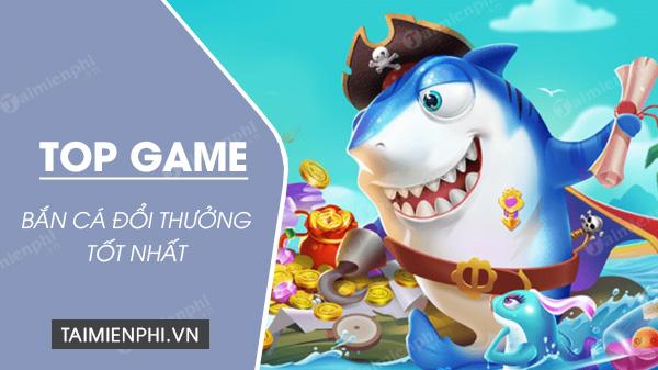 top game ban ca doi thuong hay nhat 2020