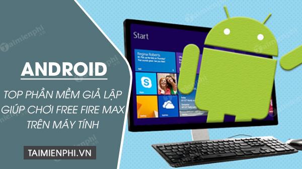 top phan mem gia lap android tot nhat tren pc giup choi free fire max de dang