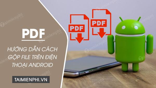huong dan cach ghep file pdf tren dien thoai android