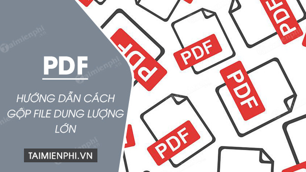 huong dan cach gop file pdf dung luong lon