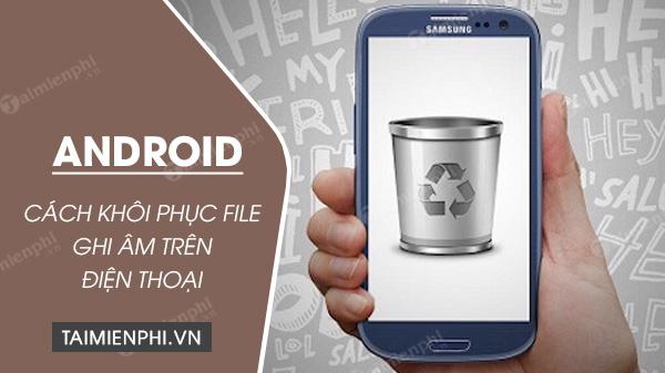 huong dan cach khoi phuc file ghi am tren dien thoai android