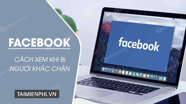 cach de xem facebook khi bi nguoi khac chan