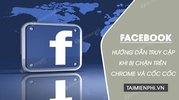 huong dan cach vao facebook khi bi chan tren google chrome va coc coc