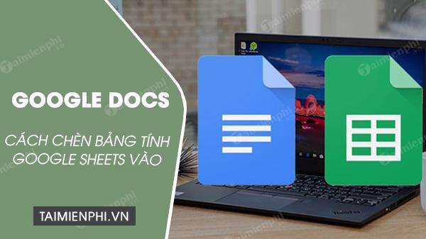 cach chen bang tinh google sheets vao goole docs