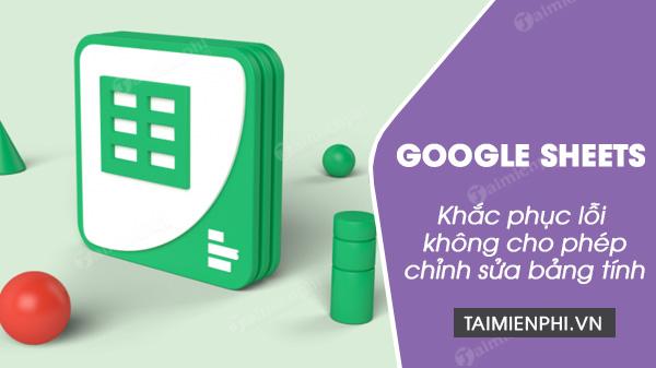 sua loi google sheets khong cho phep chinh sua bang tinh