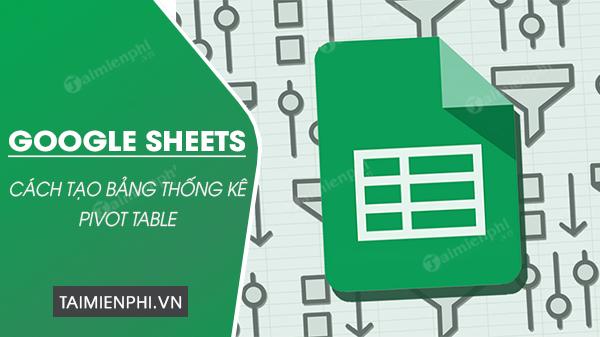 cach tao bang thong ke pivot table tren google sheets