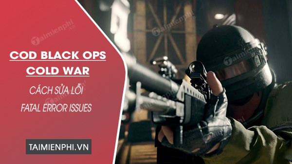 cach sua loi fatal error issues trong call of duty black ops cold war