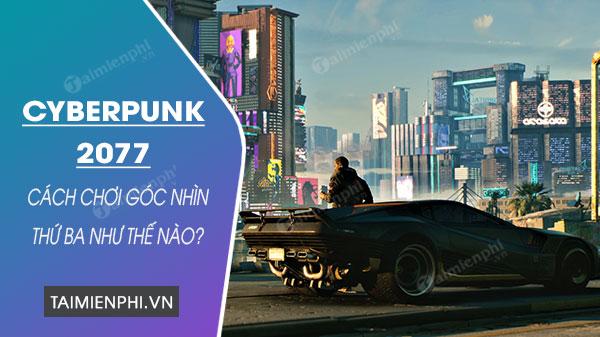 cach choi cyberpunk 2077 goc nhin thu ba